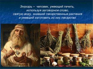 Знахарь – человек, умеющий лечить, используя заговорное слово, святую воду, з