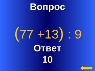 Вопрос Ответ 10 (77 +13) : 9