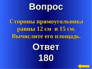 Вопрос Ответ 180 Стороны прямоугольника равны 12 см и 15 см. Вычислите его пл