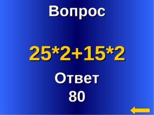 Вопрос Ответ 80 25*2+15*2