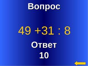 Вопрос Ответ 10 49 +31 : 8