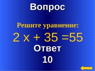 Вопрос Ответ 10 Решите уравнение: 2 х + 35 =55