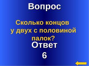 Вопрос Ответ 6 Сколько концов у двух с половиной палок?