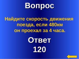 Вопрос Ответ 120 Найдите скорость движения поезда, если 480км он проехал за 4