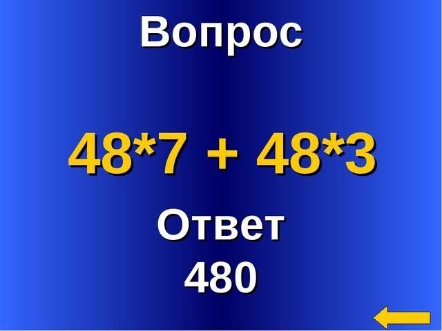 Вопрос Ответ 480 48*7 + 48*3
