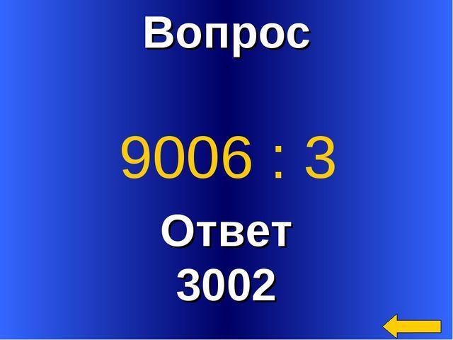 Вопрос Ответ 3002 9006 : 3