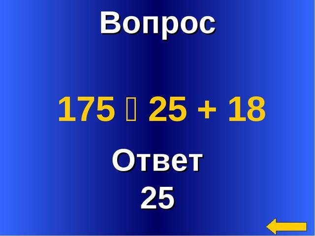 Вопрос Ответ 25 175 ꞉ 25 + 18