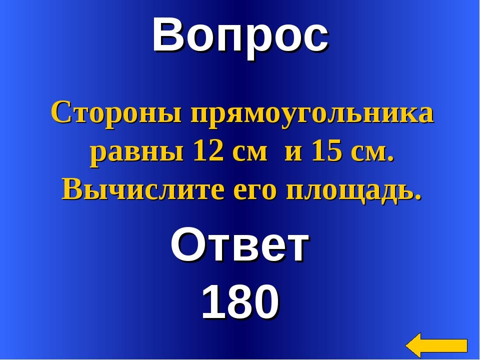 Вопрос Ответ 180 Стороны прямоугольника равны 12 см и 15 см. Вычислите его пл...