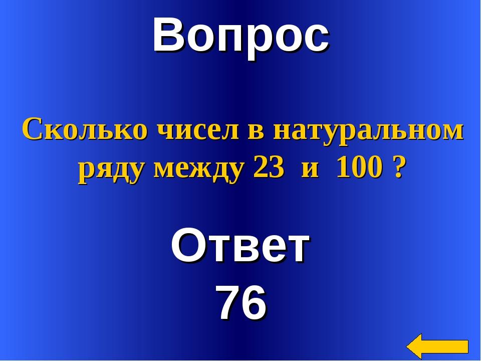 Вопрос Ответ 76 Сколько чисел в натуральном ряду между 23 и 100 ?