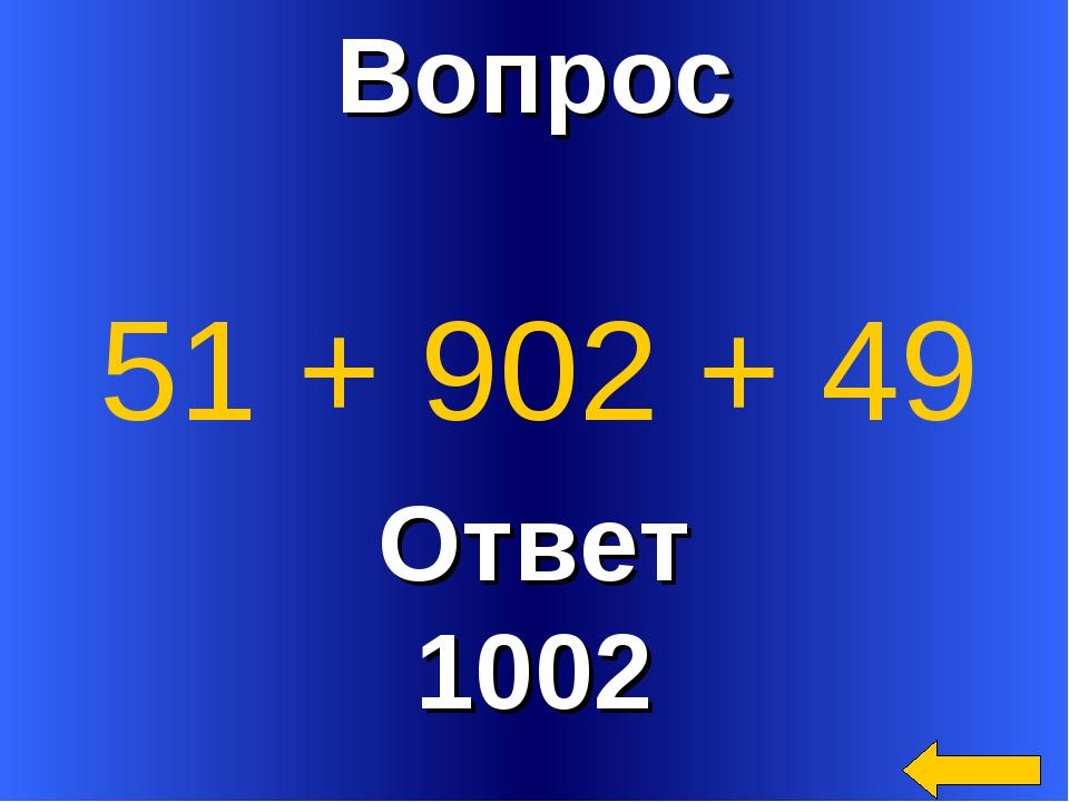 Вопрос Ответ 1002 51 + 902 + 49