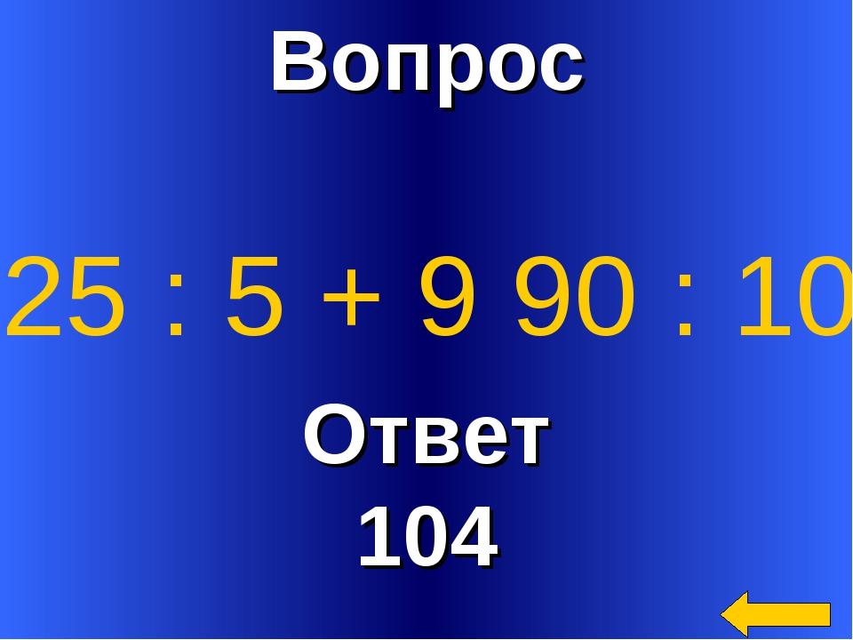 Вопрос Ответ 104 25 : 5 + 9 90 : 10