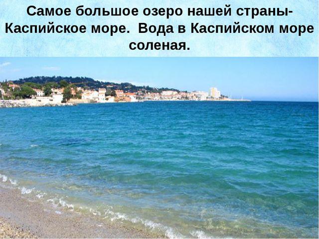 Самое большое озеро нашей страны- Каспийское море. Вода в Каспийском море сол...