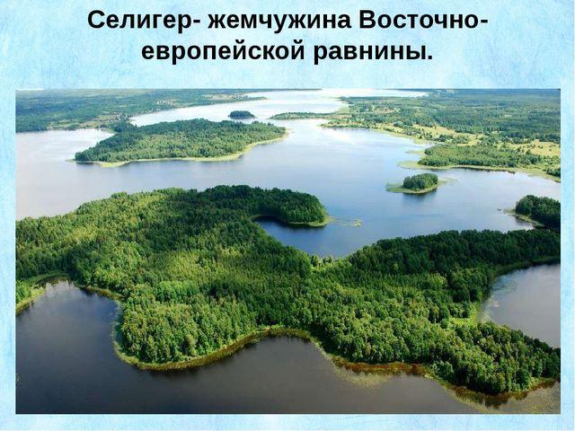 Селигер- жемчужина Восточно-европейской равнины.