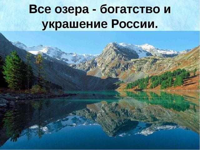 Все озера - богатство и украшение России.
