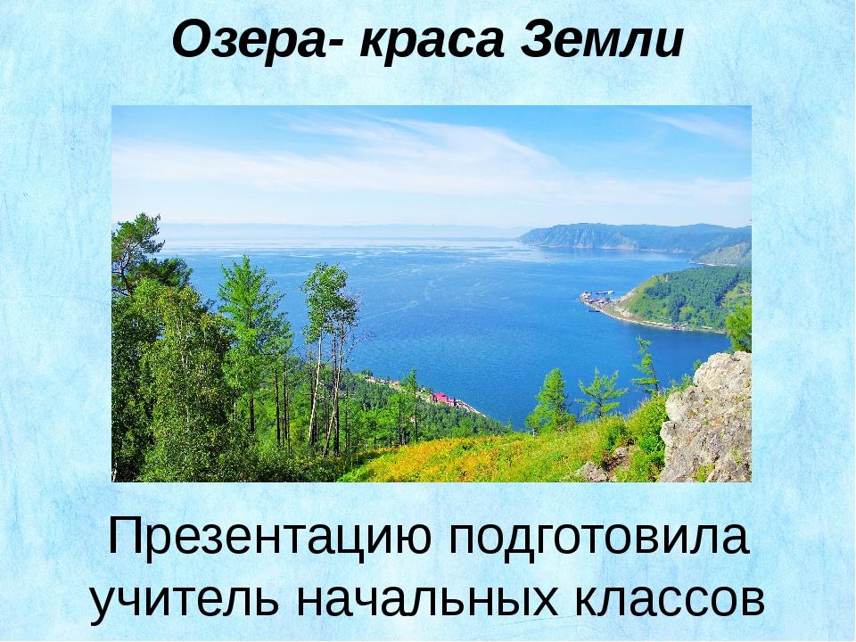 Озера- краса Земли Презентацию подготовила учитель начальных классов Белоглаз...