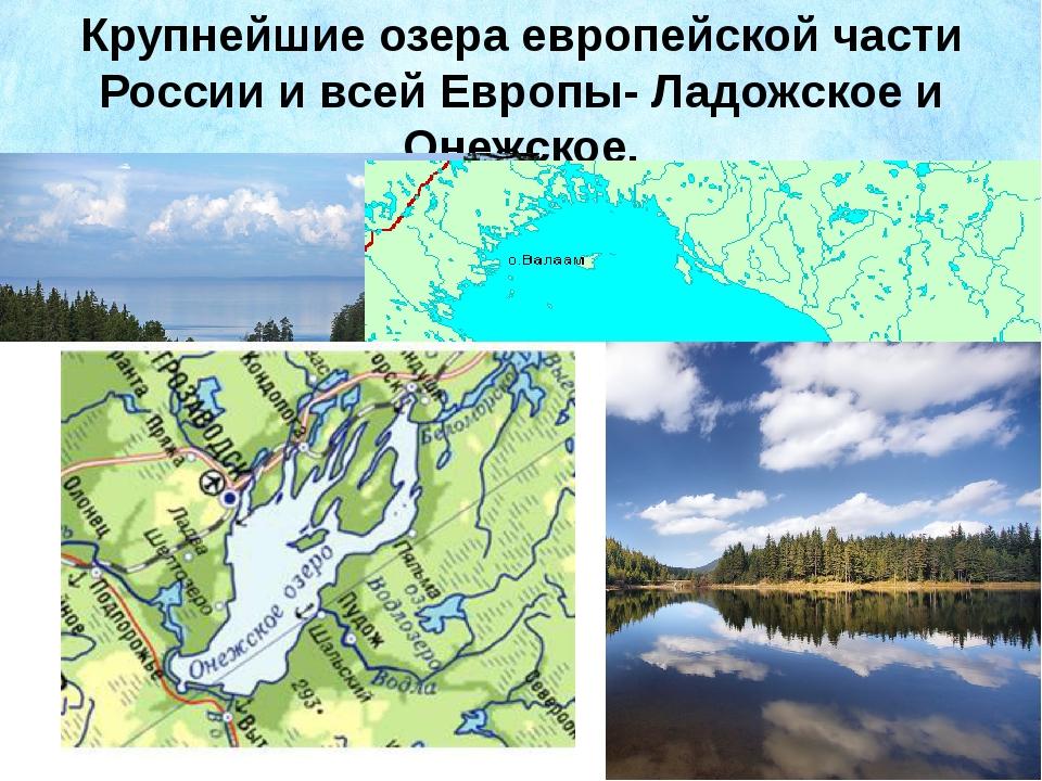 Крупнейшие озера европейской части России и всей Европы- Ладожское и Онежское.