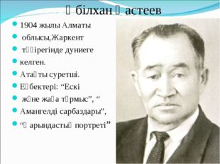 Әбілхан Қастеев 1904 жылы Алматы облысы,Жаркент төңірегінде дуниеге келген.