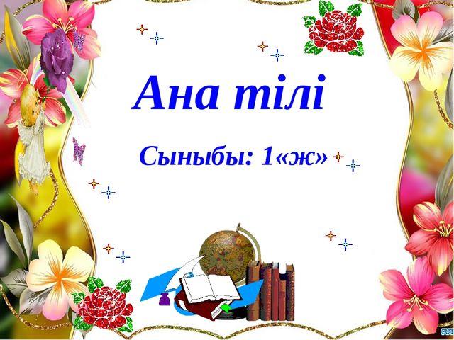 Ана тілі Сыныбы: 1«ж»