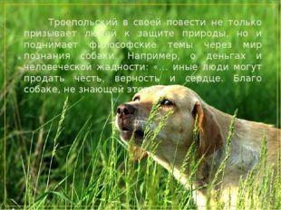 Троепольский в своей повести не только призывает людей к защите природы, но