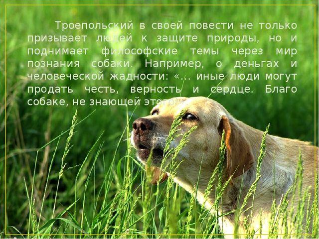 Троепольский в своей повести не только призывает людей к защите природы, но...