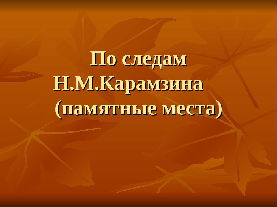 По следам Н.М.Карамзина (памятные места)