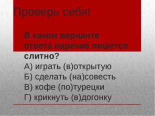 Проверь себя! В каком варианте ответа наречие пишется слитно? А) играть (в)от