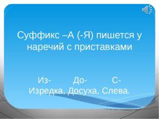 Суффикс –А (-Я) пишется у наречий с приставками Из- До- С- Изредка, Досуха, С