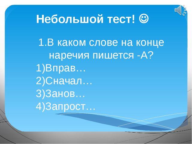 Небольшой тест!  1.В каком слове на конце наречия пишется -А? 1)Вправ… 2)Сна...