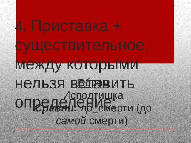 4. Приставка + существительное, между которыми нельзя вставить определение: В...