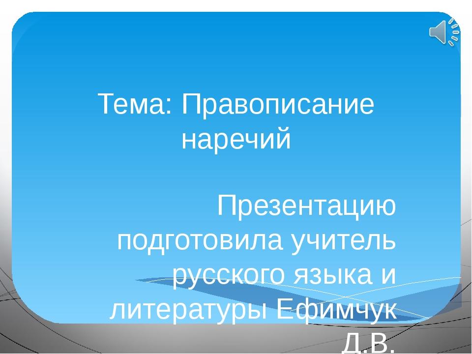 Тема: Правописание наречий Презентацию подготовила учитель русского языка и л...