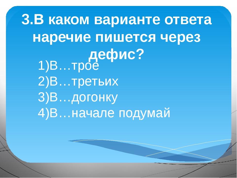 3.В каком варианте ответа наречие пишется через дефис? 1)В…трое 2)В…третьих 3...