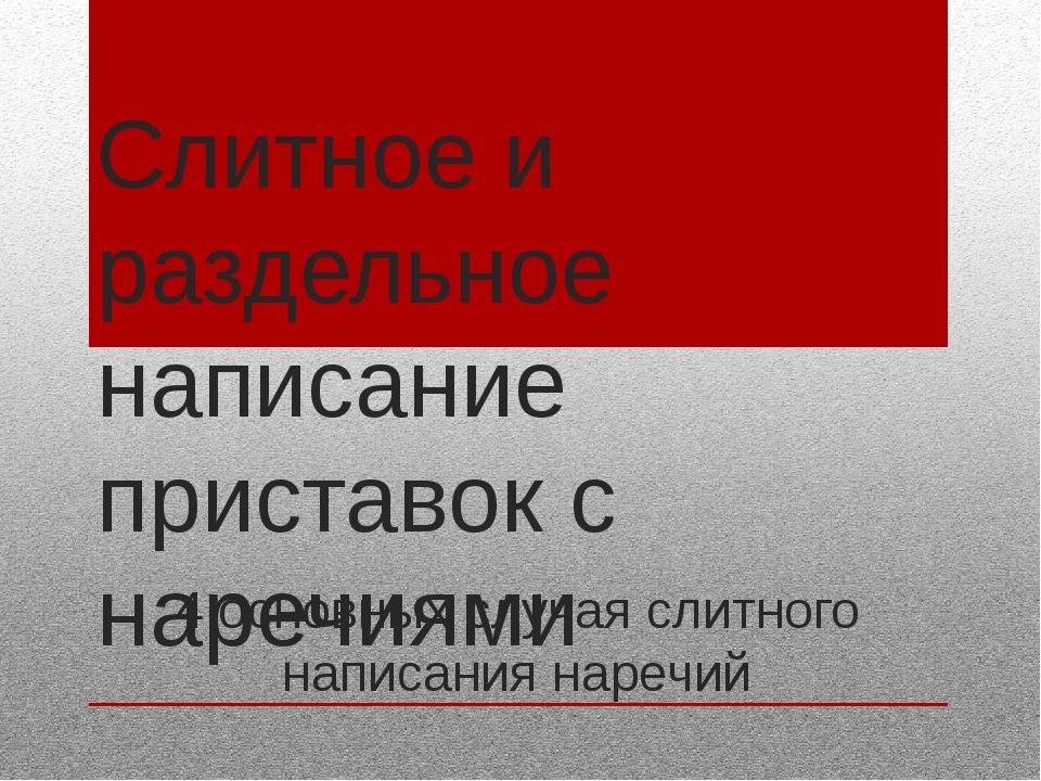 Слитное и раздельное написание приставок с наречиями 4 основных случая слитно...