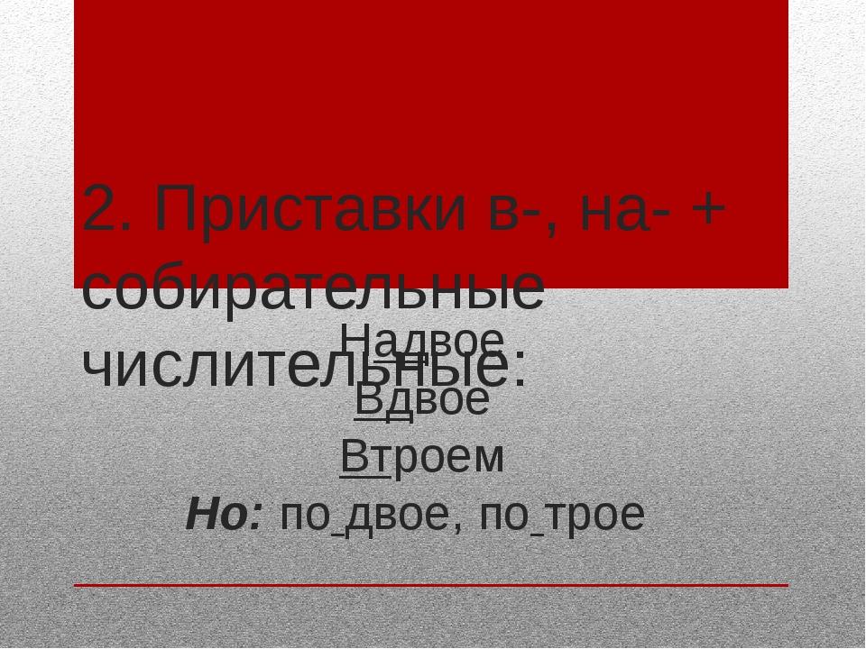 2. Приставки в-, на- + собирательные числительные: Надвое Вдвое Втроем Но: по...