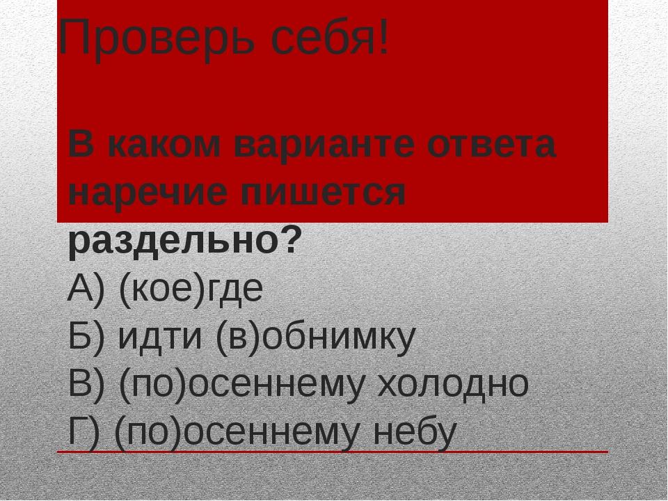 Проверь себя! В каком варианте ответа наречие пишется раздельно? А) (кое)где...