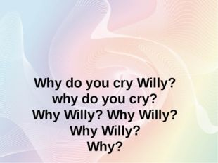 Why do you cry Willy? why do you cry? Why Willy? Why Willy? Why Willy? Why?
