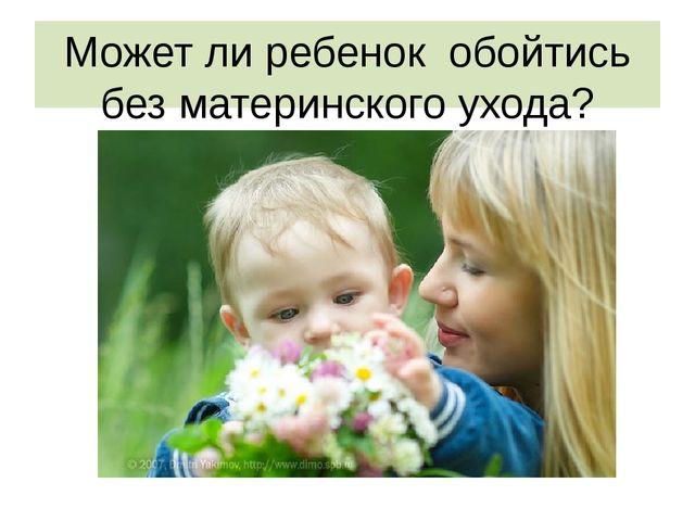 Может ли ребенок обойтись без материнского ухода?