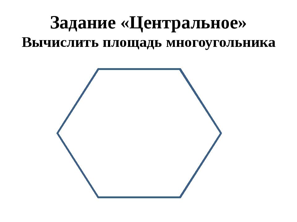 Задание «Центральное» Вычислить площадь многоугольника