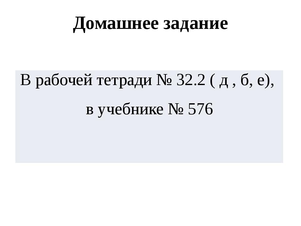 Домашнее задание Врабочейтетради № 32.2(д, б, е), вучебнике № 576