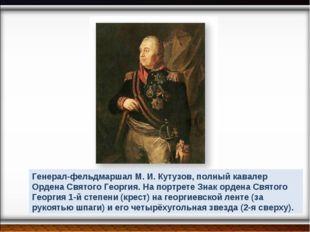 Генерал-фельдмаршал М. И. Кутузов, полный кавалер Ордена Святого Георгия. На