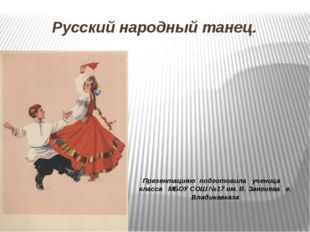 Русский народный танец. Презентацияю подготовила ученица класса МБОУ СОШ №17