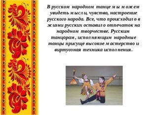 В русском народном танце мы можем увидеть мысли, чувства, настроение русского