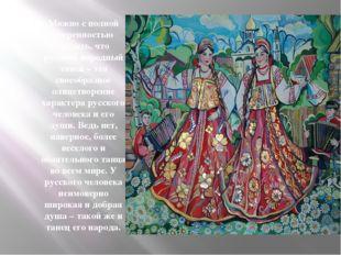 Можно с полной уверенностью сказать, что русский народный танец – это своеобр