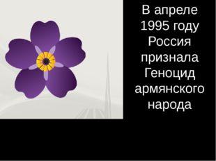 В апреле 1995 году Россия признала Геноцид армянского народа