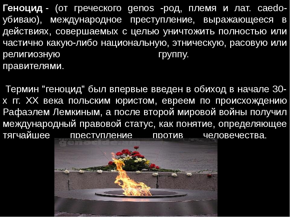 Геноцид- (от греческого genos -род, племя и лат. caedo-убиваю), международно...