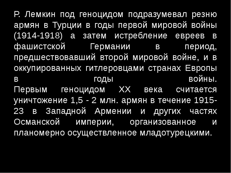 Р. Лемкин под геноцидом подразумевал резню армян в Турции в годы первой миров...