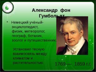 1769 —1859 г.г. Александр фон Гумбольдт * Немецкийучёный- энциклопедист