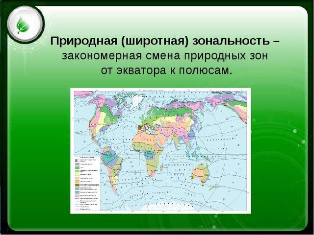 Природная (широтная) зональность – закономерная смена природных зон от экват...