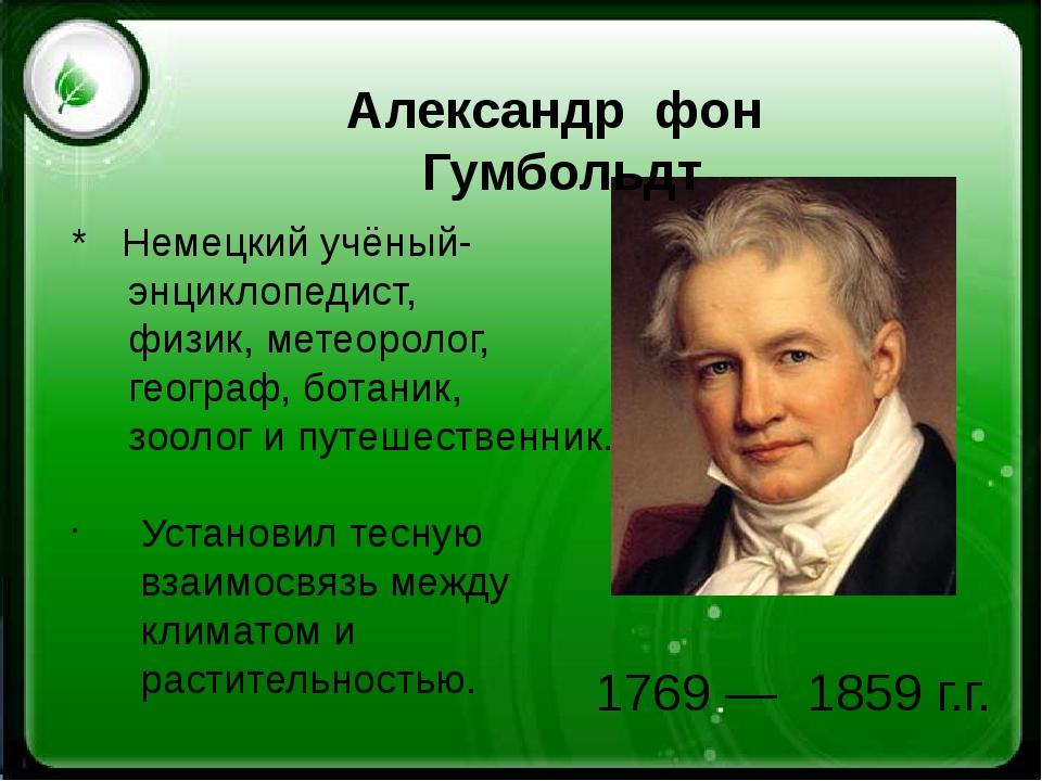 1769 —1859 г.г. Александр фон Гумбольдт * Немецкийучёный- энциклопедист...