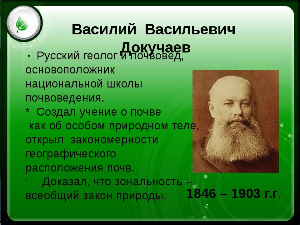 Василий Васильевич Докучаев 1846 – 1903 г.г. * Русскийгеологипочвовед, о...