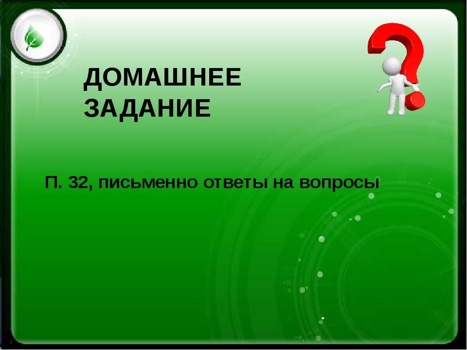 ДОМАШНЕЕ ЗАДАНИЕ П. 32, письменно ответы на вопросы